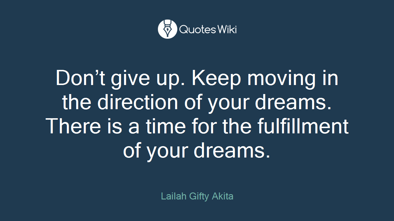 Don't give up. Keep moving in the direction of your dreams. There is a time for the fulfillment of your dreams.