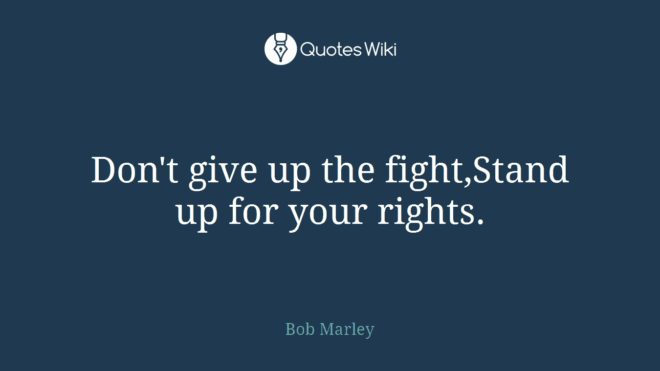 Don't give up the fight,Stand up for your rights.