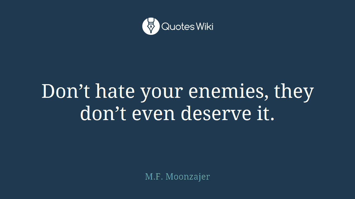 Don't hate your enemies, they don't even deserve it.