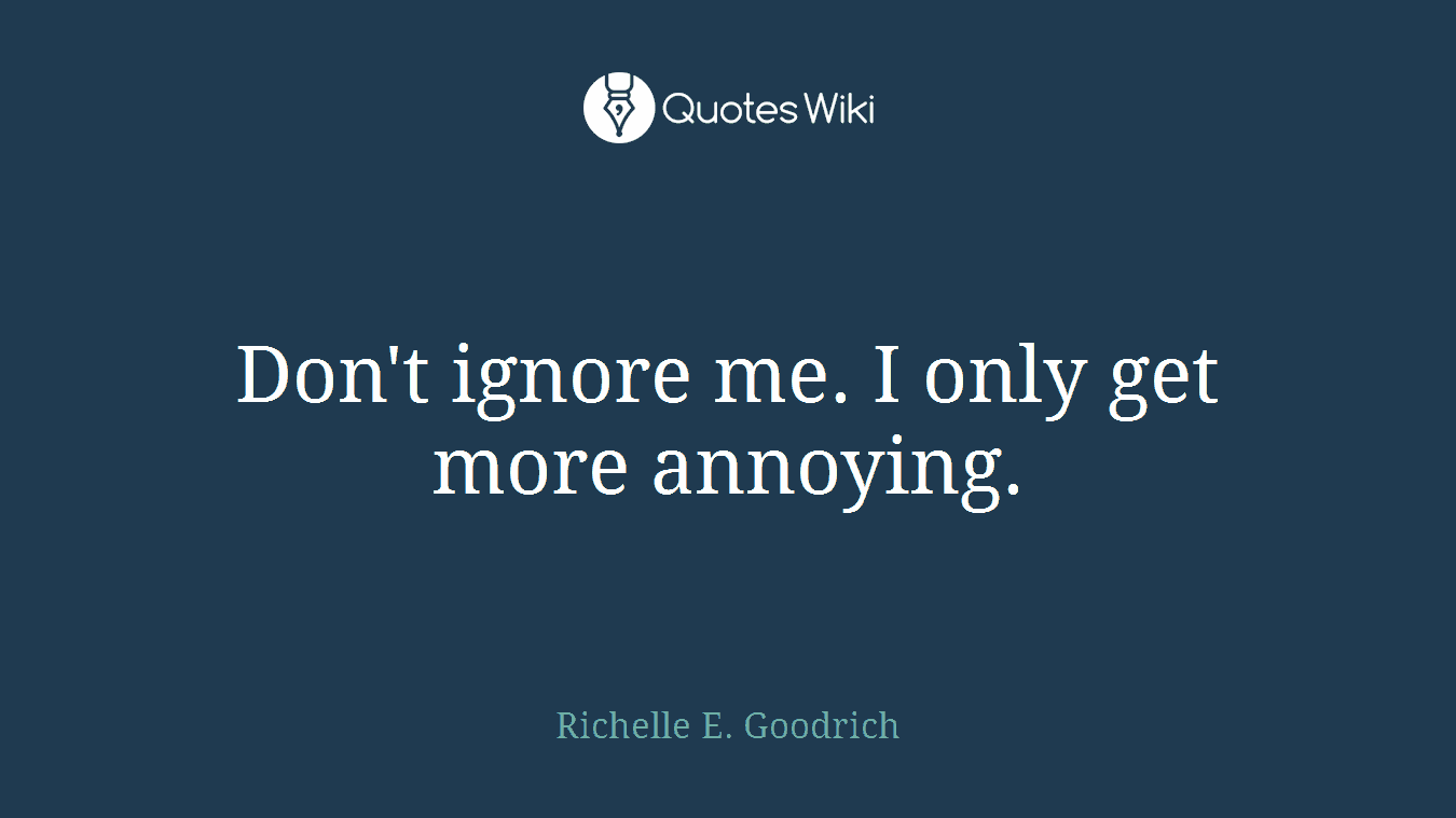 Don\'t ignore me. I only get more annoying.