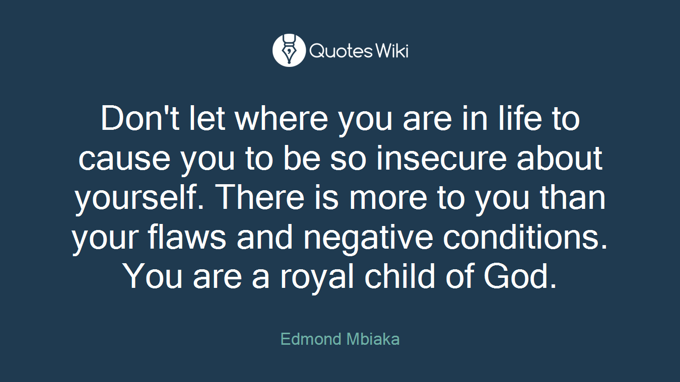 Don't let where you are in life to cause you to be so insecure about yourself. There is more to you than your flaws and negative conditions. You are a royal child of God.