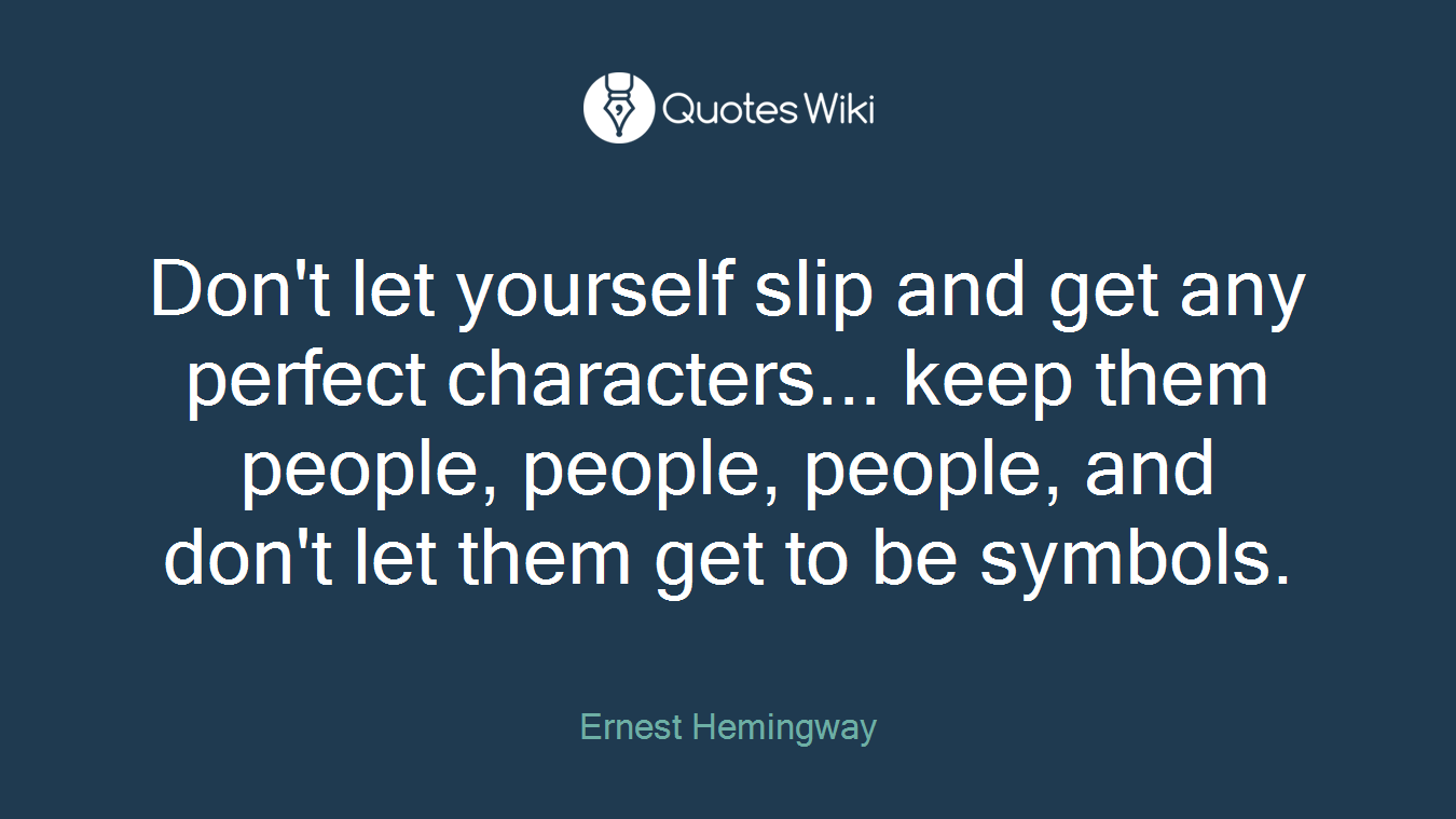 Don't let yourself slip and get any perfect characters... keep them people, people, people, and don't let them get to be symbols.