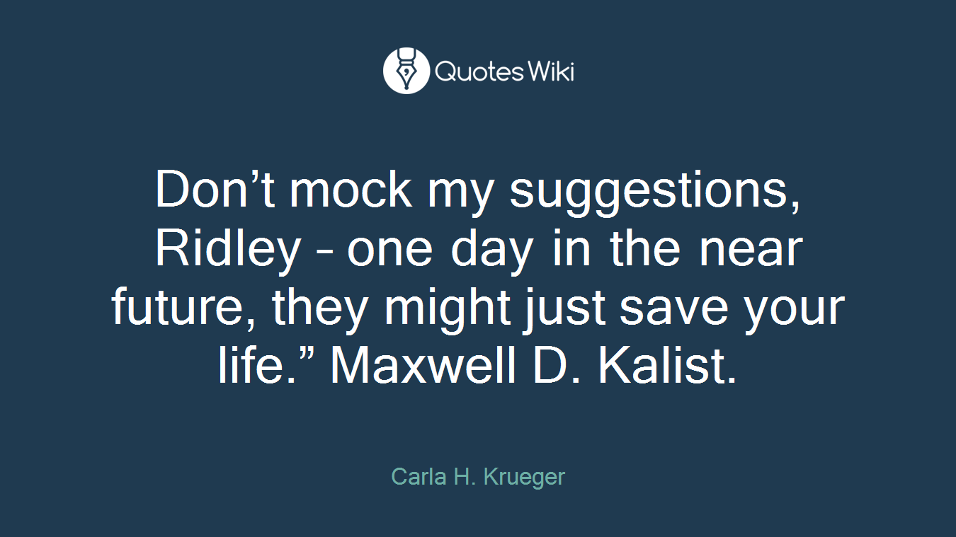 "Don't mock my suggestions, Ridley – one day in the near future, they might just save your life."" Maxwell D. Kalist."