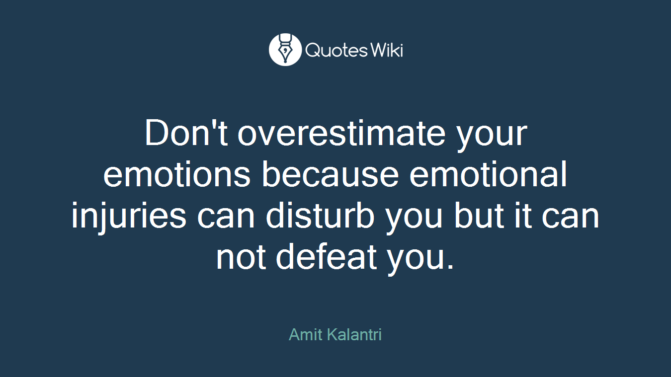 Don't overestimate your emotions because emotional injuries can disturb you but it can not defeat you.