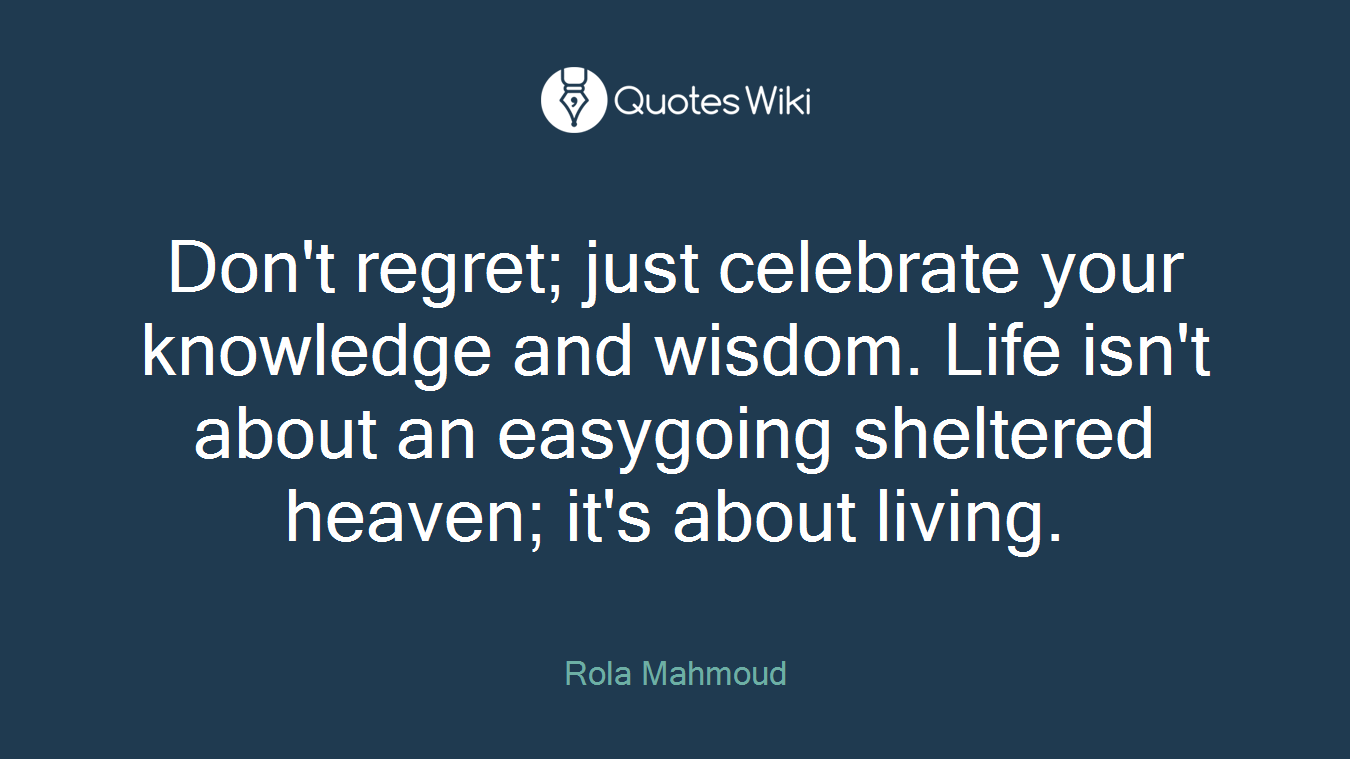 Don't regret; just celebrate your knowledge and wisdom. Life isn't about an easygoing sheltered heaven; it's about living.