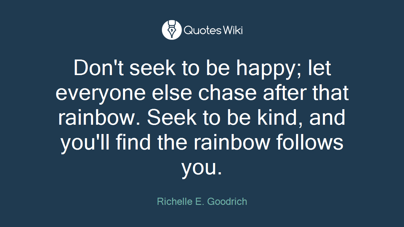 Don't seek to be happy; let everyone else chase after that rainbow. Seek to be kind, and you'll find the rainbow follows you.