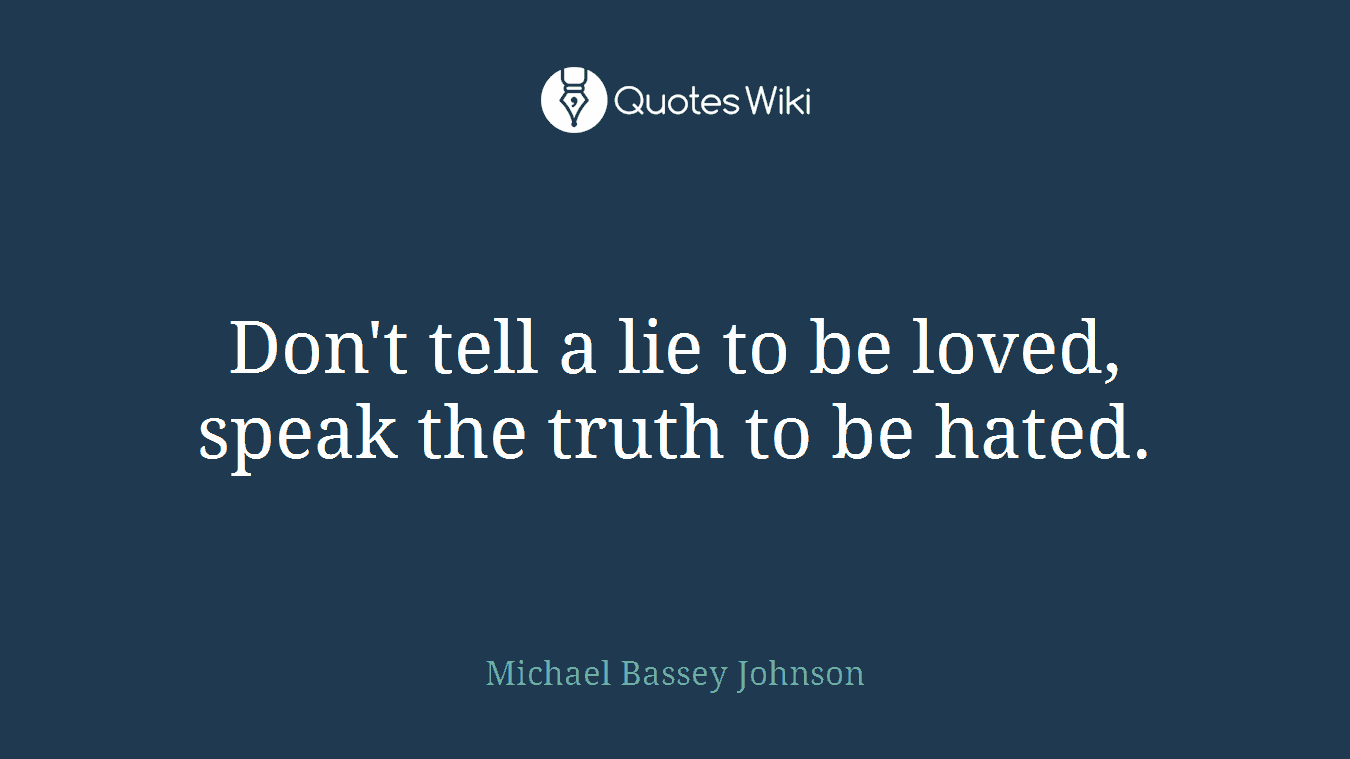Don't tell a lie to be loved, speak the truth to be hated.