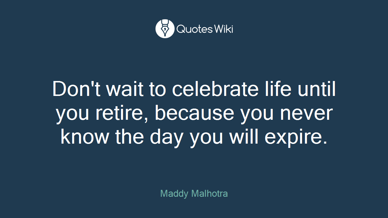 Don't wait to celebrate life until you retire, because you never know the day you will expire.