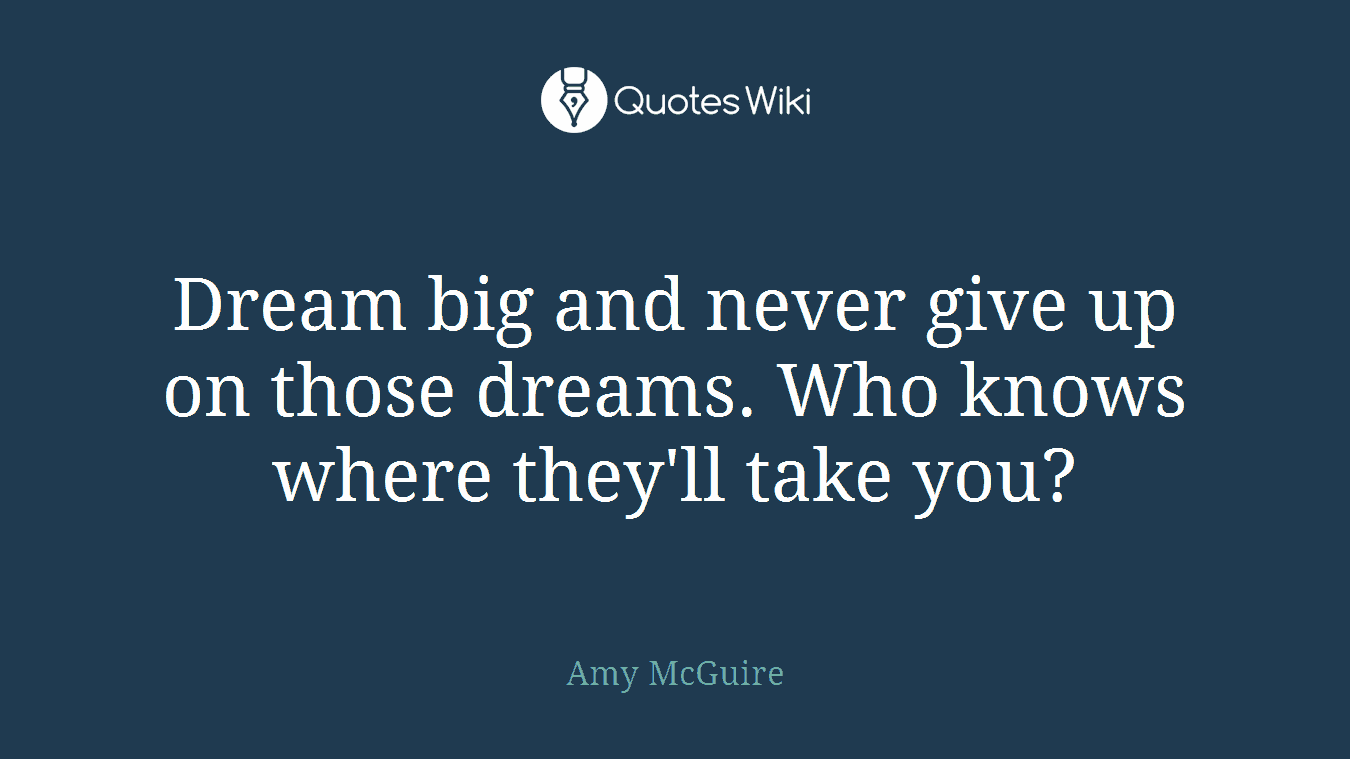 Dream big and never give up on those dreams. Who knows where they'll take you?
