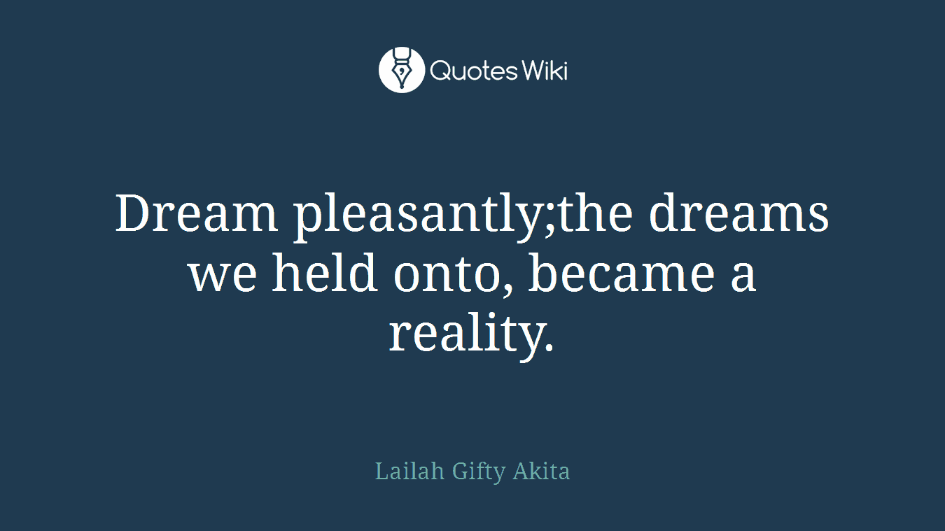Dream pleasantly;the dreams we held onto, became a reality.