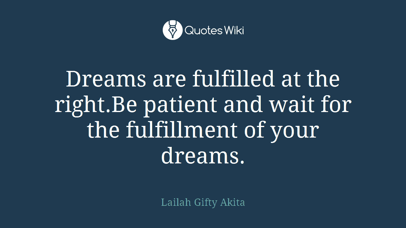 Dreams are fulfilled at the right.Be patient and wait for the fulfillment of your dreams.