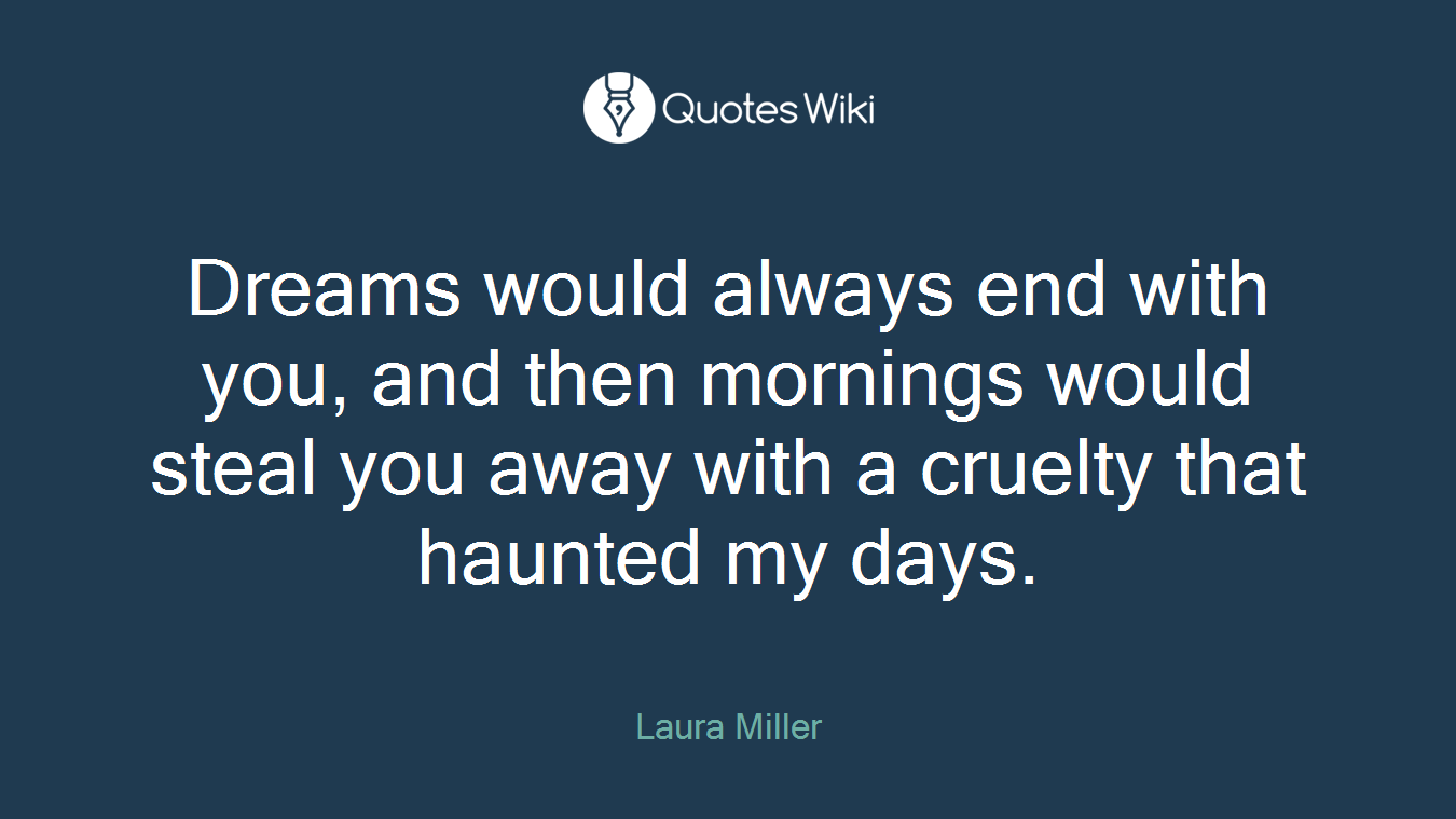 Dreams would always end with you, and then mornings would steal you away with a cruelty that haunted my days.