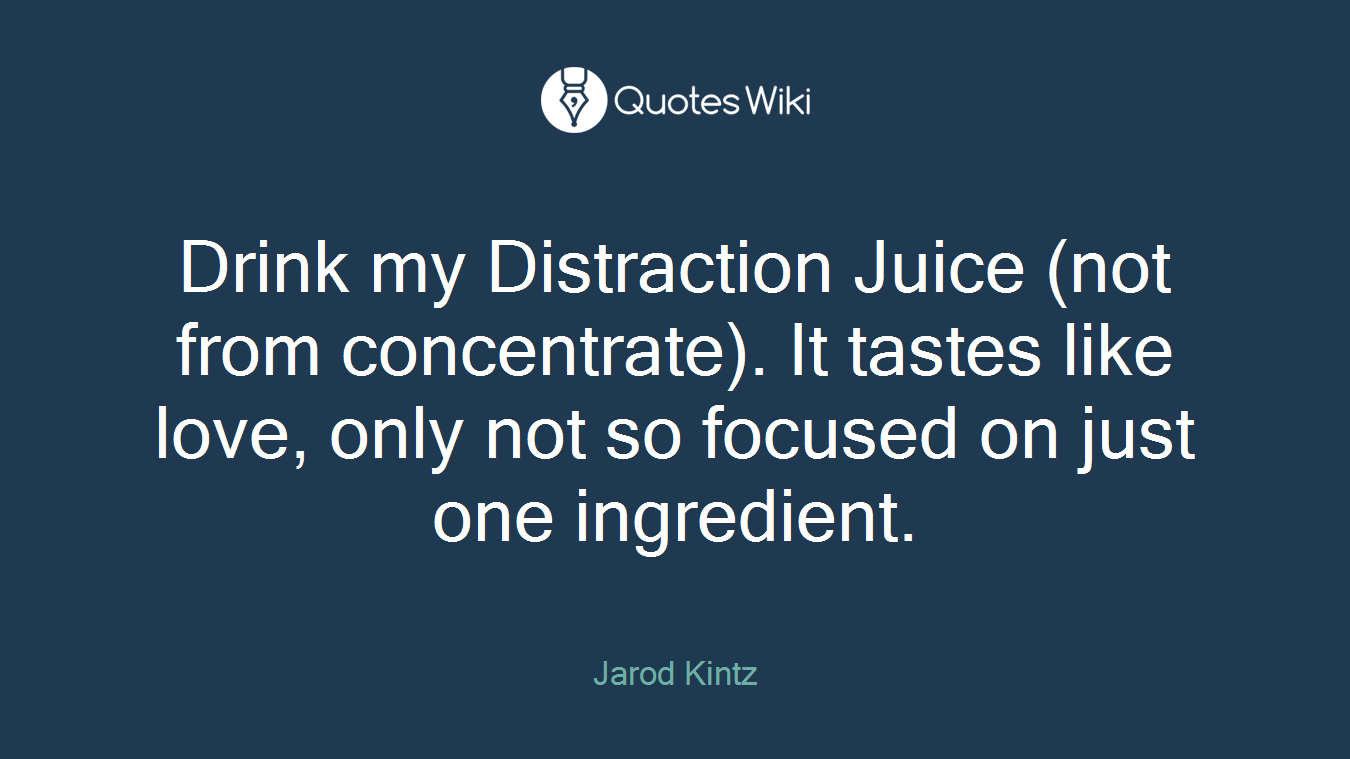 Drink my Distraction Juice (not from concentrate). It tastes like love, only not so focused on just one ingredient.