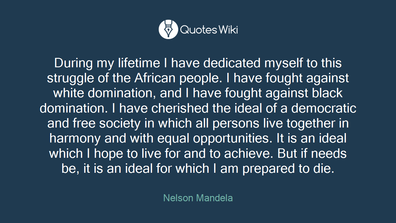 During my lifetime I have dedicated myself to this struggle of the African people. I have fought against white domination, and I have fought against black domination. I have cherished the ideal of a democratic and free society in which all persons live together in harmony and with equal opportunities. It is an ideal which I hope to live for and to achieve. But if needs be, it is an ideal for which I am prepared to die.