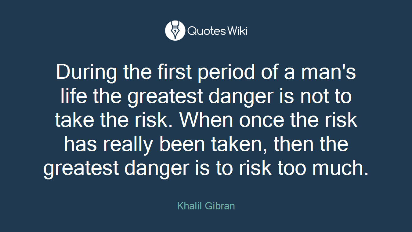 During the first period of a man's life the greatest danger is not to take the risk. When once the risk has really been taken, then the greatest danger is to risk too much.