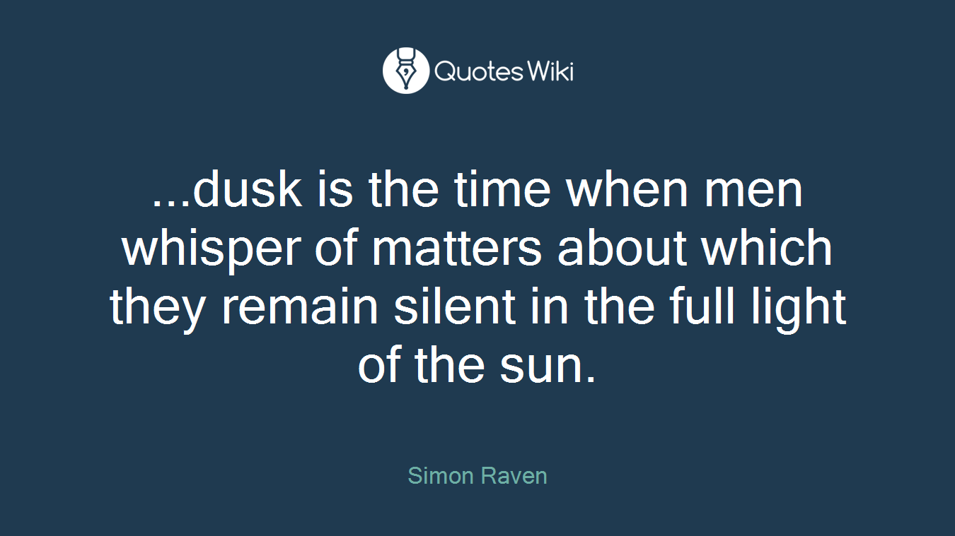 ...dusk is the time when men whisper of matters about which they remain silent in the full light of the sun.