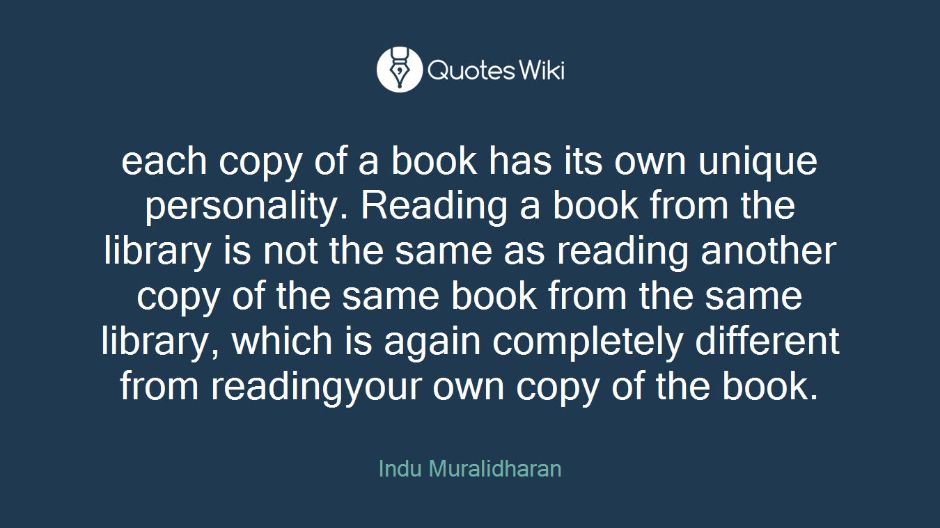 each copy of a book has its own unique personality. Reading a book from the library is not the same as reading another copy of the same book from the same library, which is again completely different from readingyour own copy of the book.