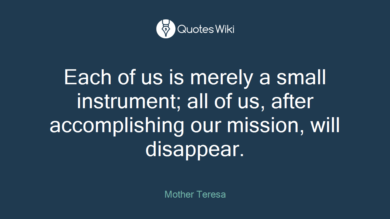 Each of us is merely a small instrument; all of us, after accomplishing our mission, will disappear.