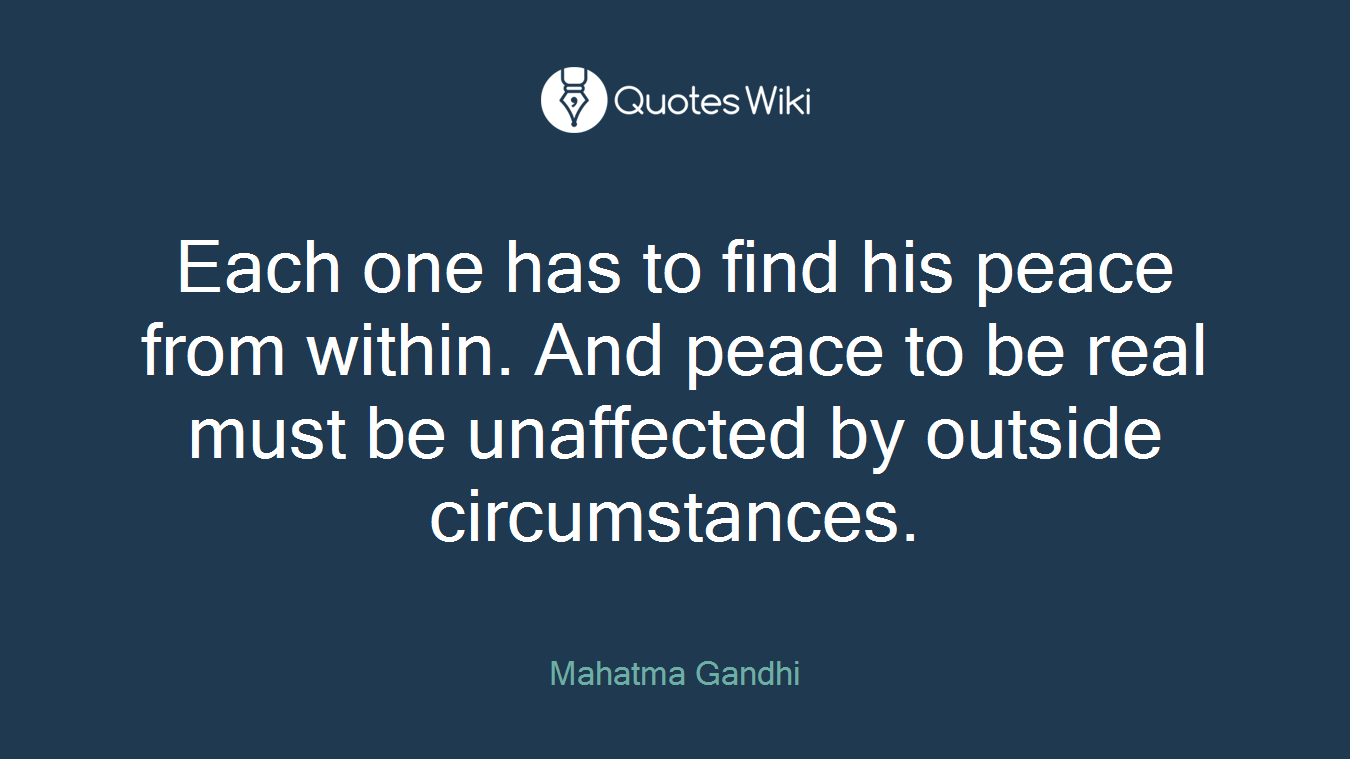 Each one has to find his peace from within. And peace to be real must be unaffected by outside circumstances.