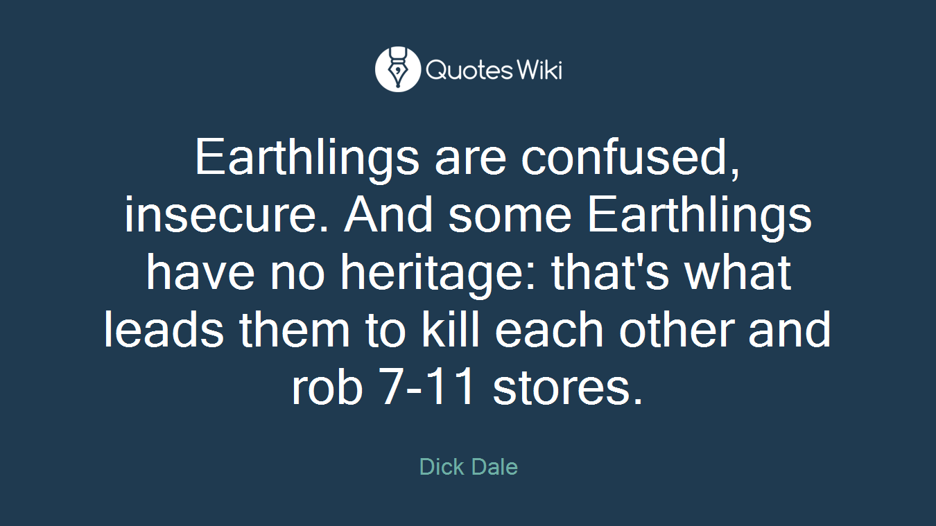 Earthlings are confused, insecure. And some Earthlings have no heritage: that's what leads them to kill each other and rob 7-11 stores.