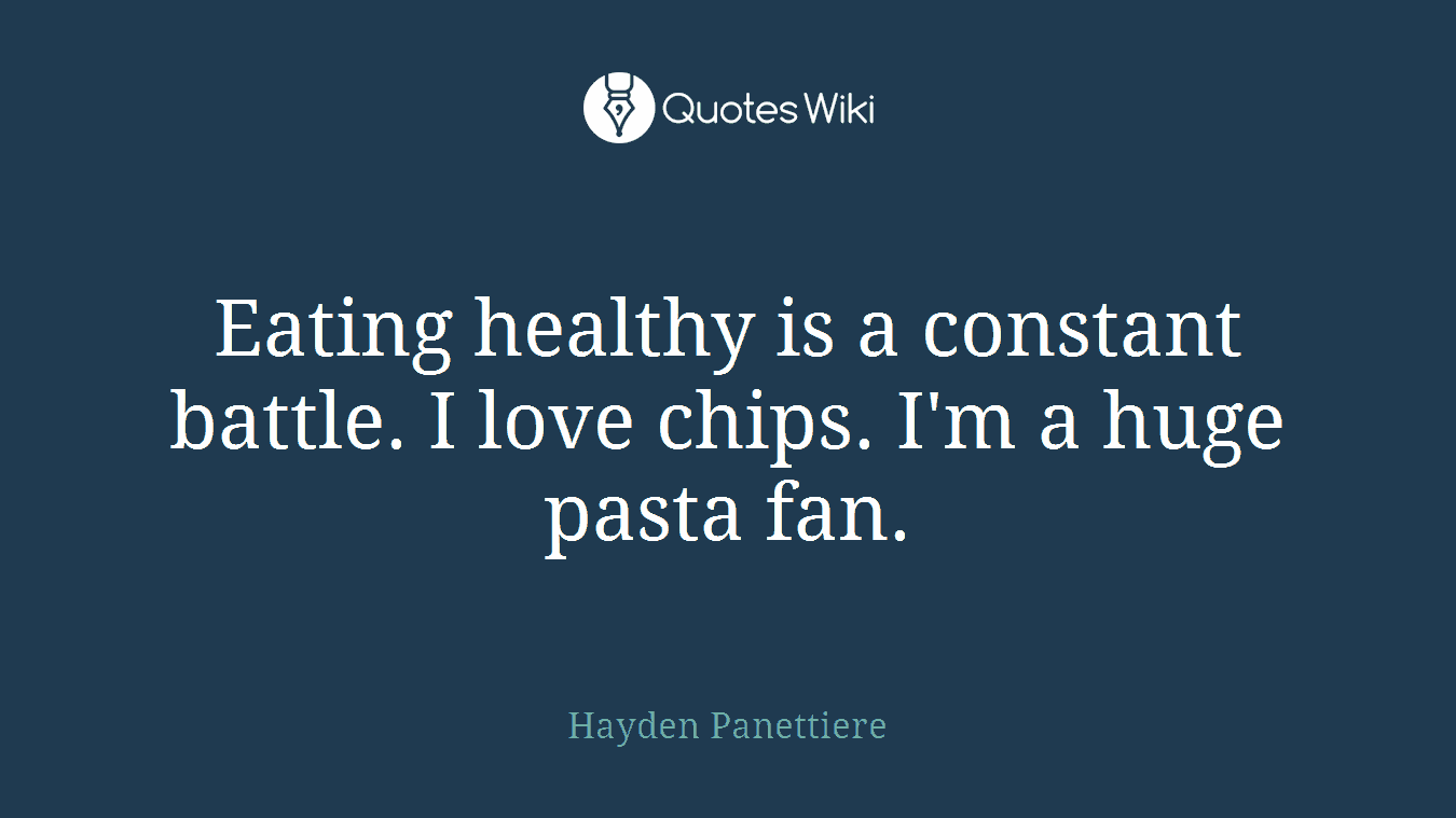 Eating healthy is a constant battle. I love chips. I'm a huge pasta fan.