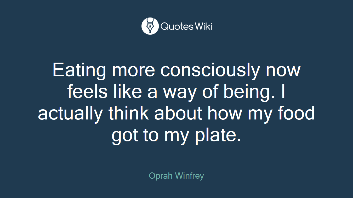 Eating more consciously now feels like a way of being. I actually think about how my food got to my plate.