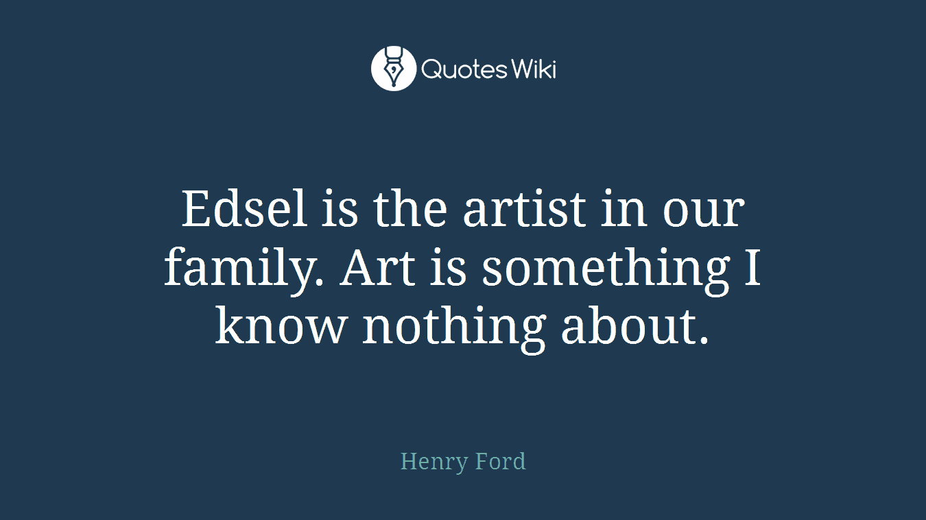 Edsel is the artist in our family. Art is something I know nothing about.