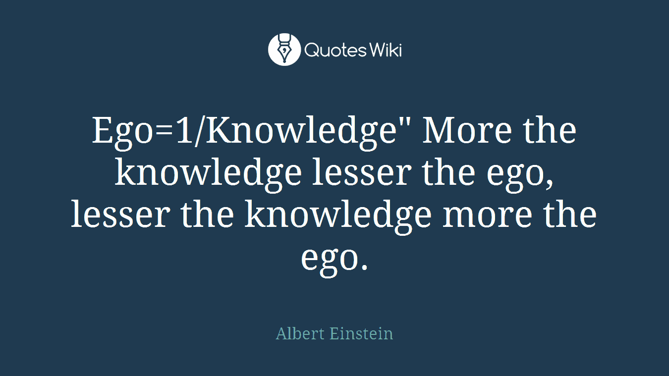 "Ego=1/Knowledge"" More the knowledge lesser the ego, lesser the knowledge more the ego."
