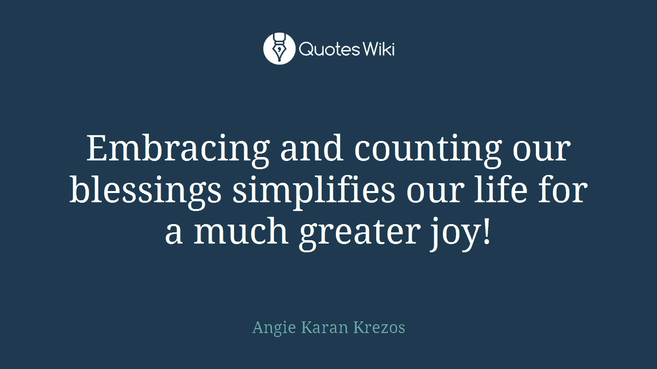 Embracing and counting our blessings simplifies our life for a much greater joy!