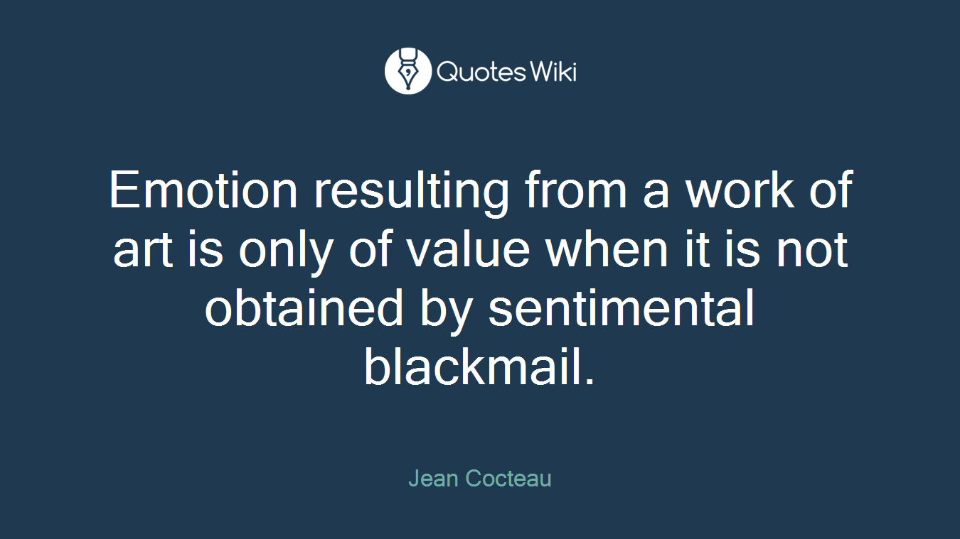 Emotion resulting from a work of art is only of value when it is not obtained by sentimental blackmail.