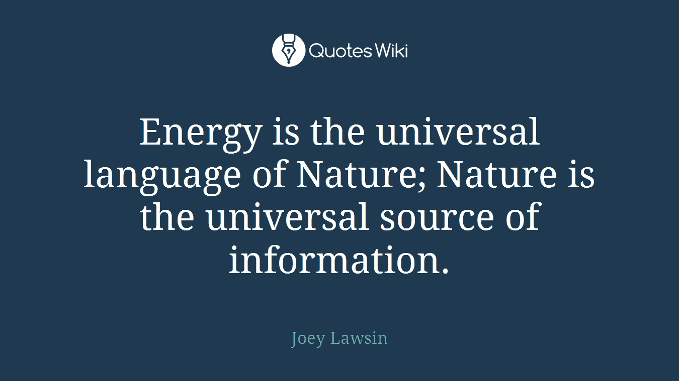 Energy is the universal language of Nature; Nature is the universal source of information.
