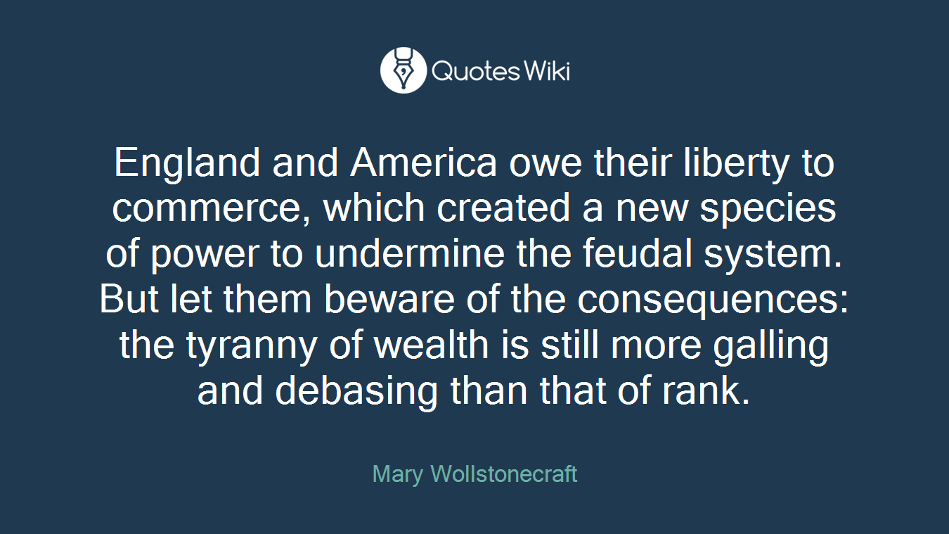 England and America owe their liberty to commerce, which created a new species of power to undermine the feudal system. But let them beware of the consequences: the tyranny of wealth is still more galling and debasing than that of rank.