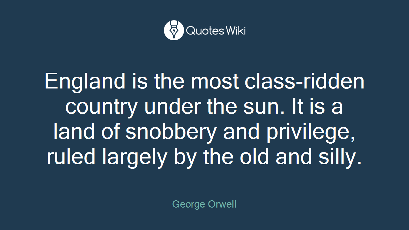England is the most class-ridden country under the sun. It is a land of snobbery and privilege, ruled largely by the old and silly.