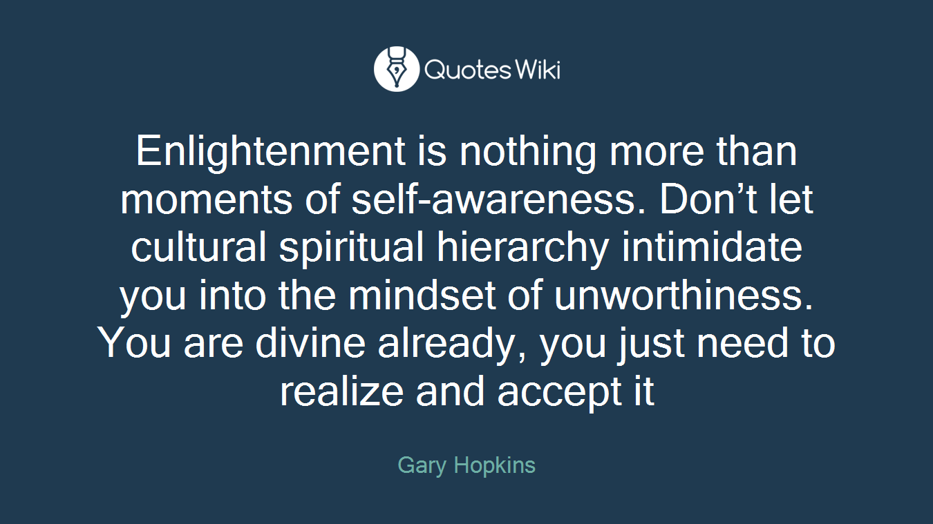 Enlightenment is nothing more than moments of self-awareness. Don't let cultural spiritual hierarchy intimidate you into the mindset of unworthiness. You are divine already, you just need to realize and accept it