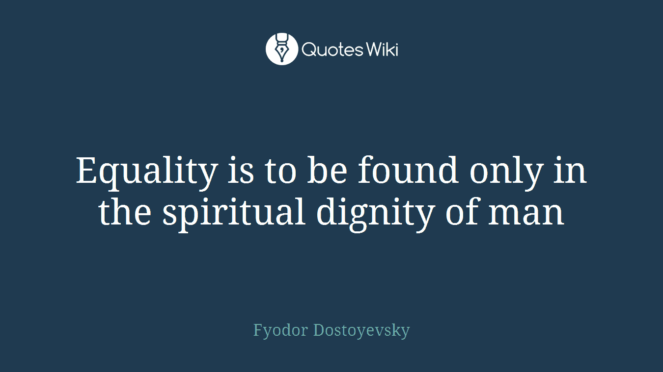 Equality is to be found only in the spiritual dignity of man
