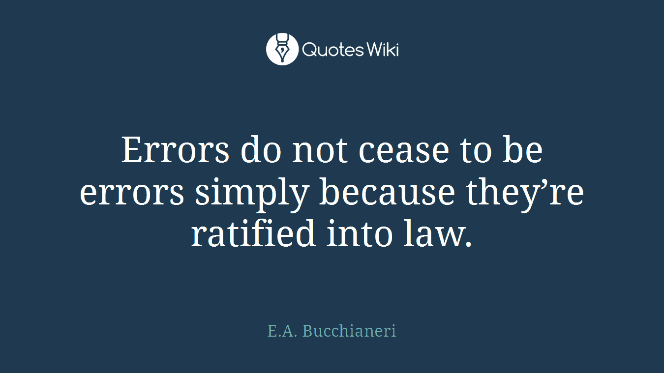 Errors do not cease to be errors simply because they're ratified into law.
