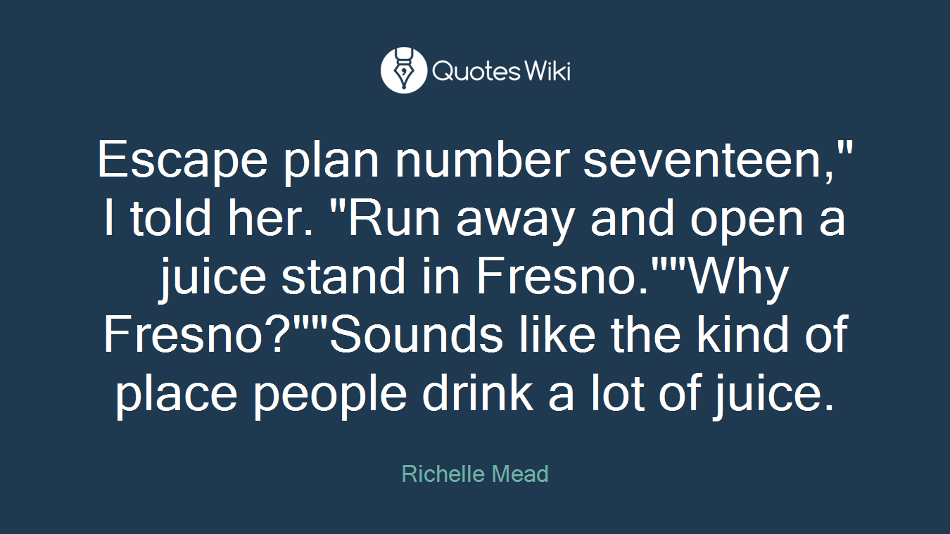 """Escape plan number seventeen,"""" I told her. """"Run away and open a juice stand in Fresno.""""""""Why Fresno?""""""""Sounds like the kind of place people drink a lot of juice."""