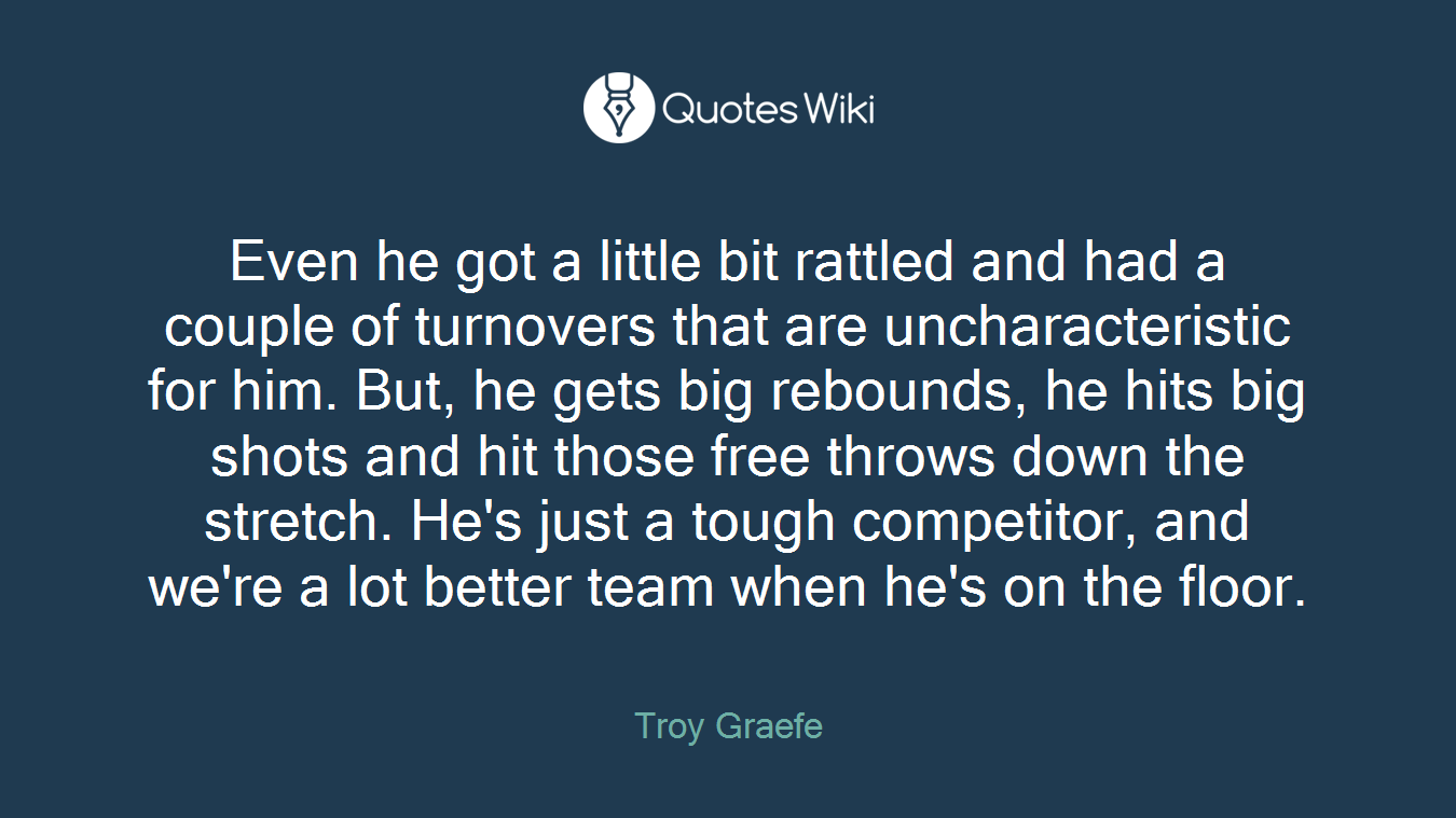 Even he got a little bit rattled and had a couple of turnovers that are uncharacteristic for him. But, he gets big rebounds, he hits big shots and hit those free throws down the stretch. He's just a tough competitor, and we're a lot better team when he's on the floor.