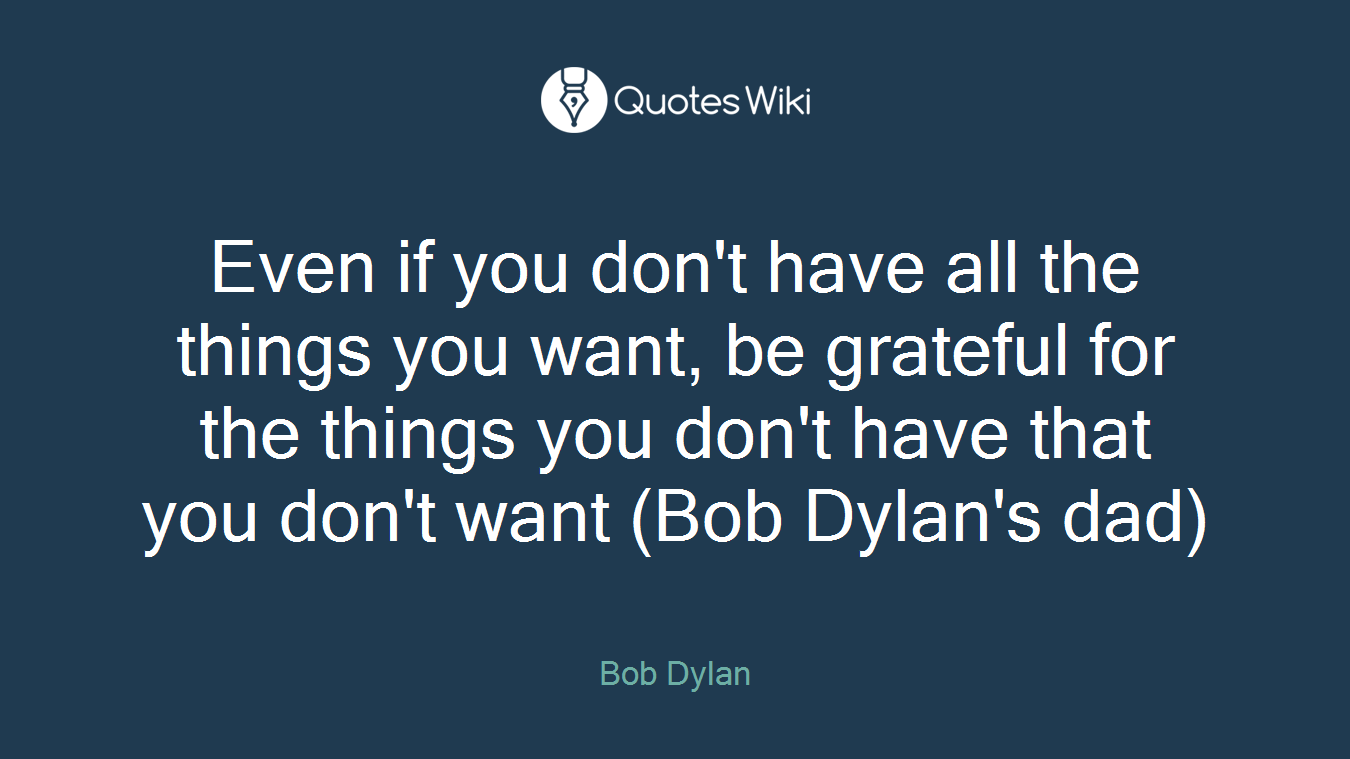 Even if you don't have all the things you want, be grateful for the things you don't have that you don't want (Bob Dylan's dad)