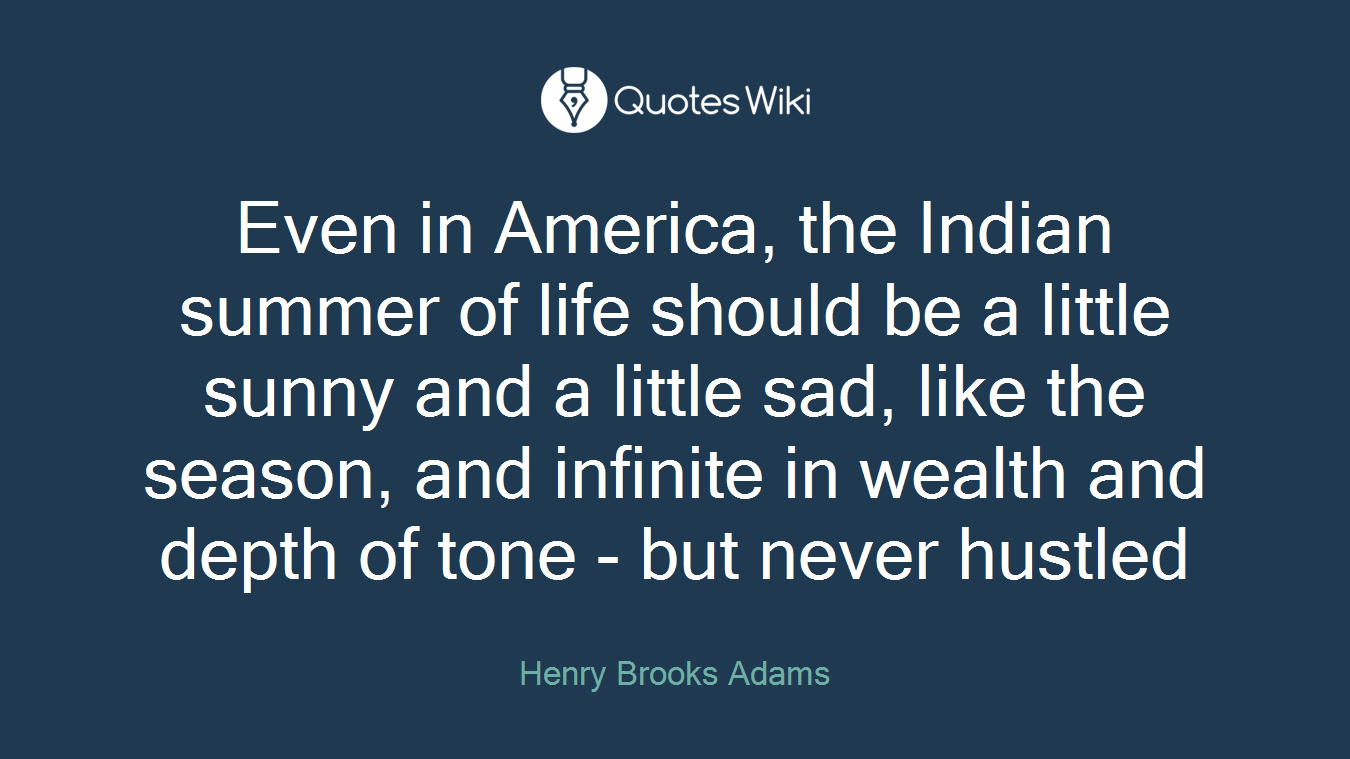 Even in America, the Indian summer of life should be a little sunny and a little sad, like the season, and infinite in wealth and depth of tone - but never hustled