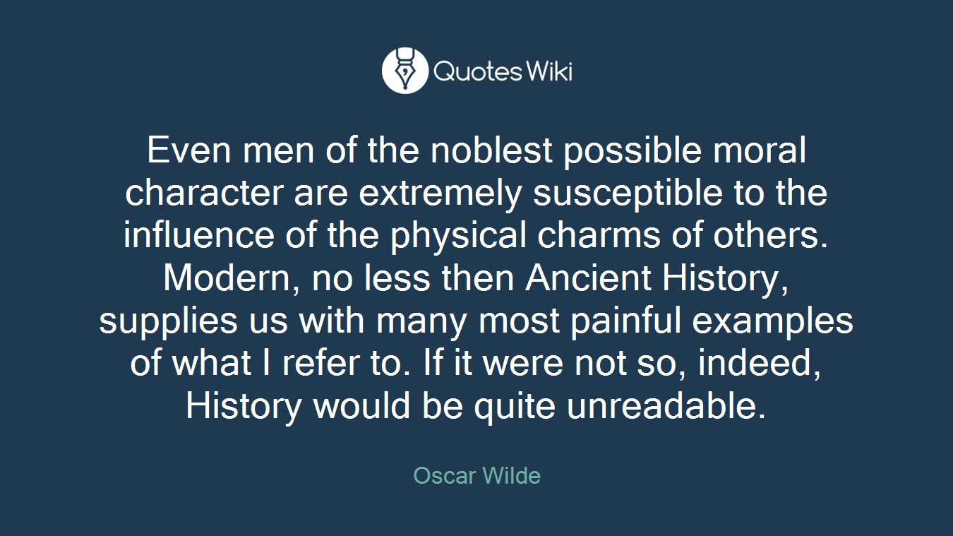Even men of the noblest possible moral character are extremely susceptible to the influence of the physical charms of others. Modern, no less then Ancient History, supplies us with many most painful examples of what I refer to. If it were not so, indeed, History would be quite unreadable.