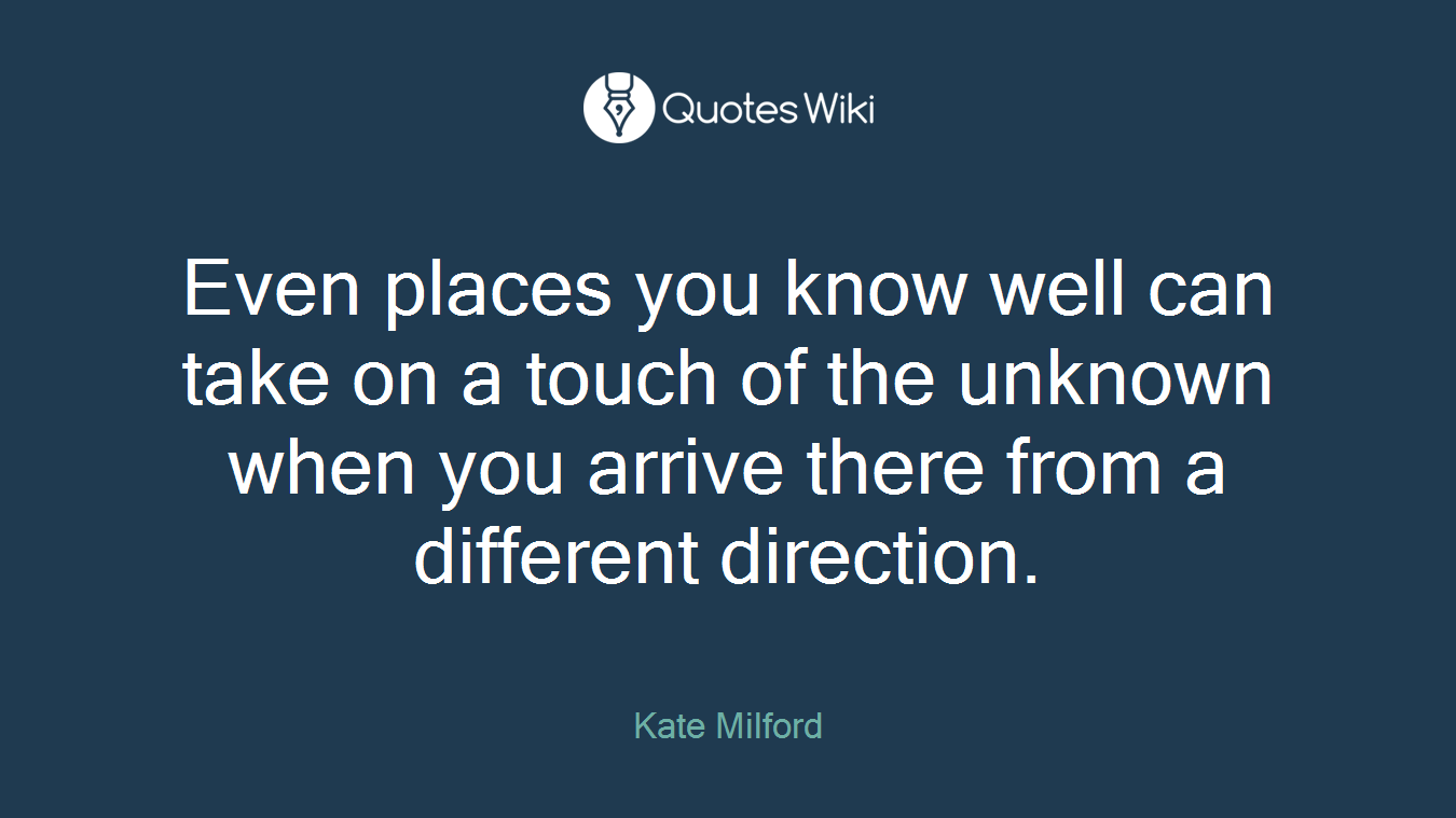 Even places you know well can take on a touch of the unknown when you arrive there from a different direction.