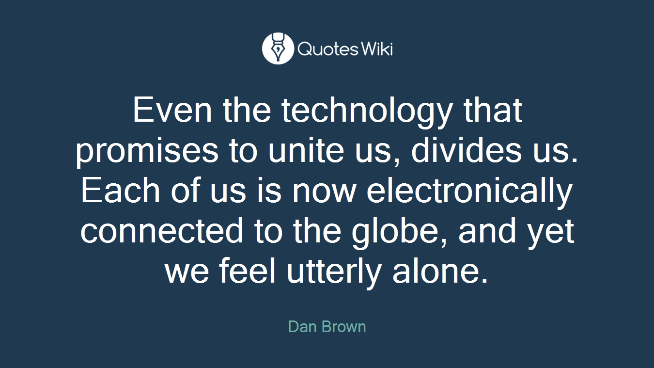 Even the technology that promises to unite us, divides us. Each of us is now electronically connected to the globe, and yet we feel utterly alone.