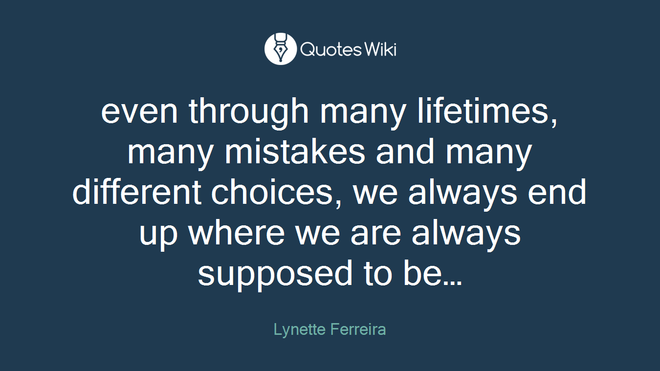 even through many lifetimes, many mistakes and many different choices, we always end up where we are always supposed to be…