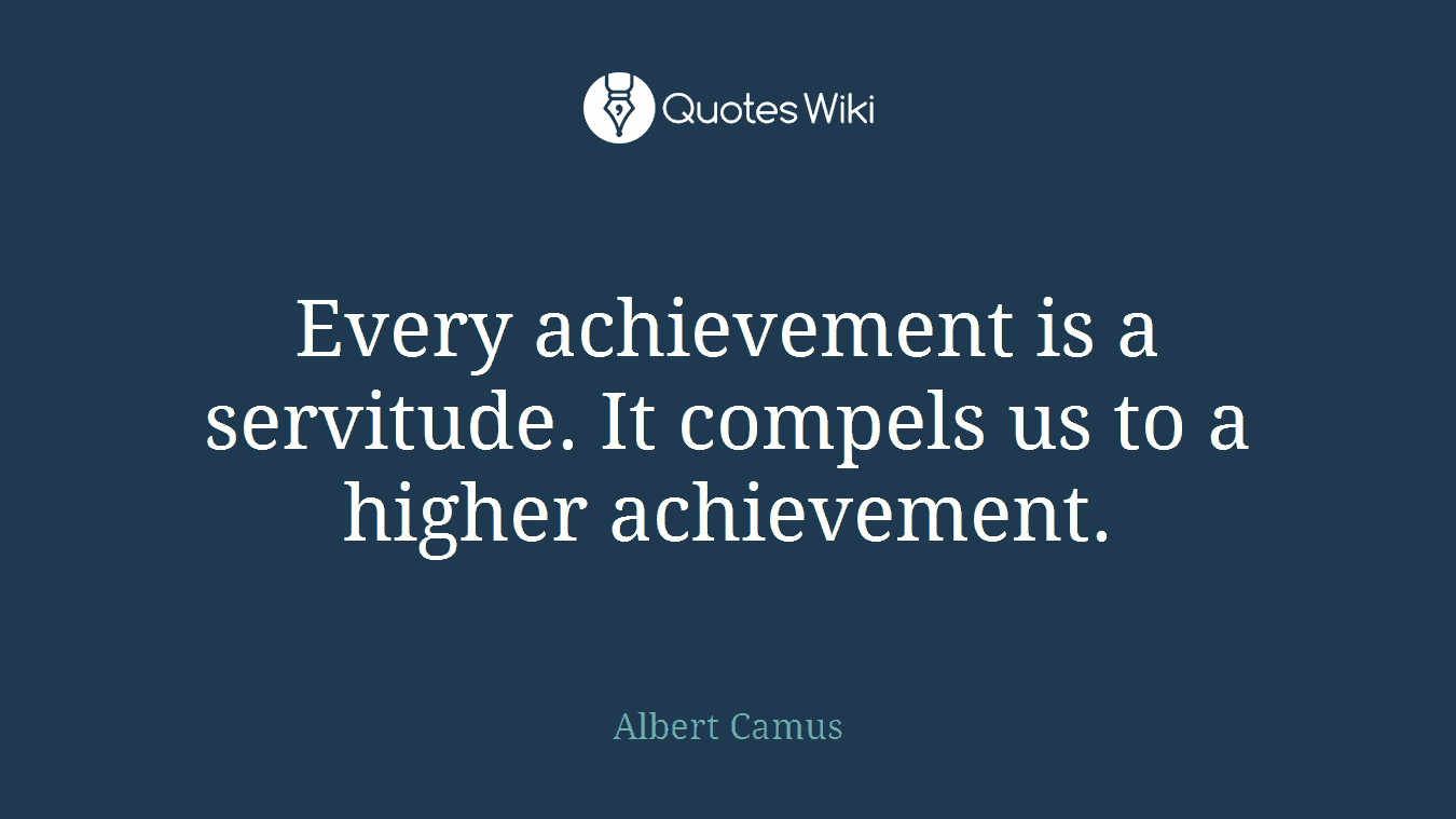 Every achievement is a servitude. It compels us to a higher achievement.