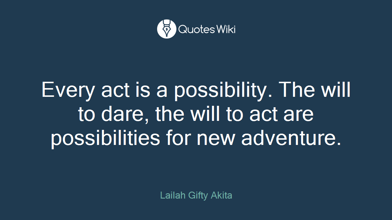 Every act is a possibility. The will to dare, the will to act are possibilities for new adventure.