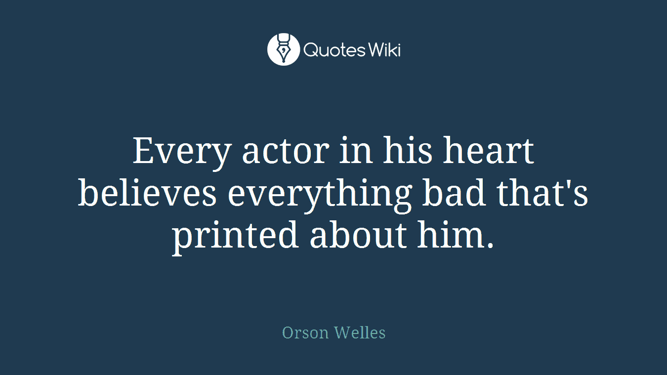 Every actor in his heart believes everything bad that's printed about him.