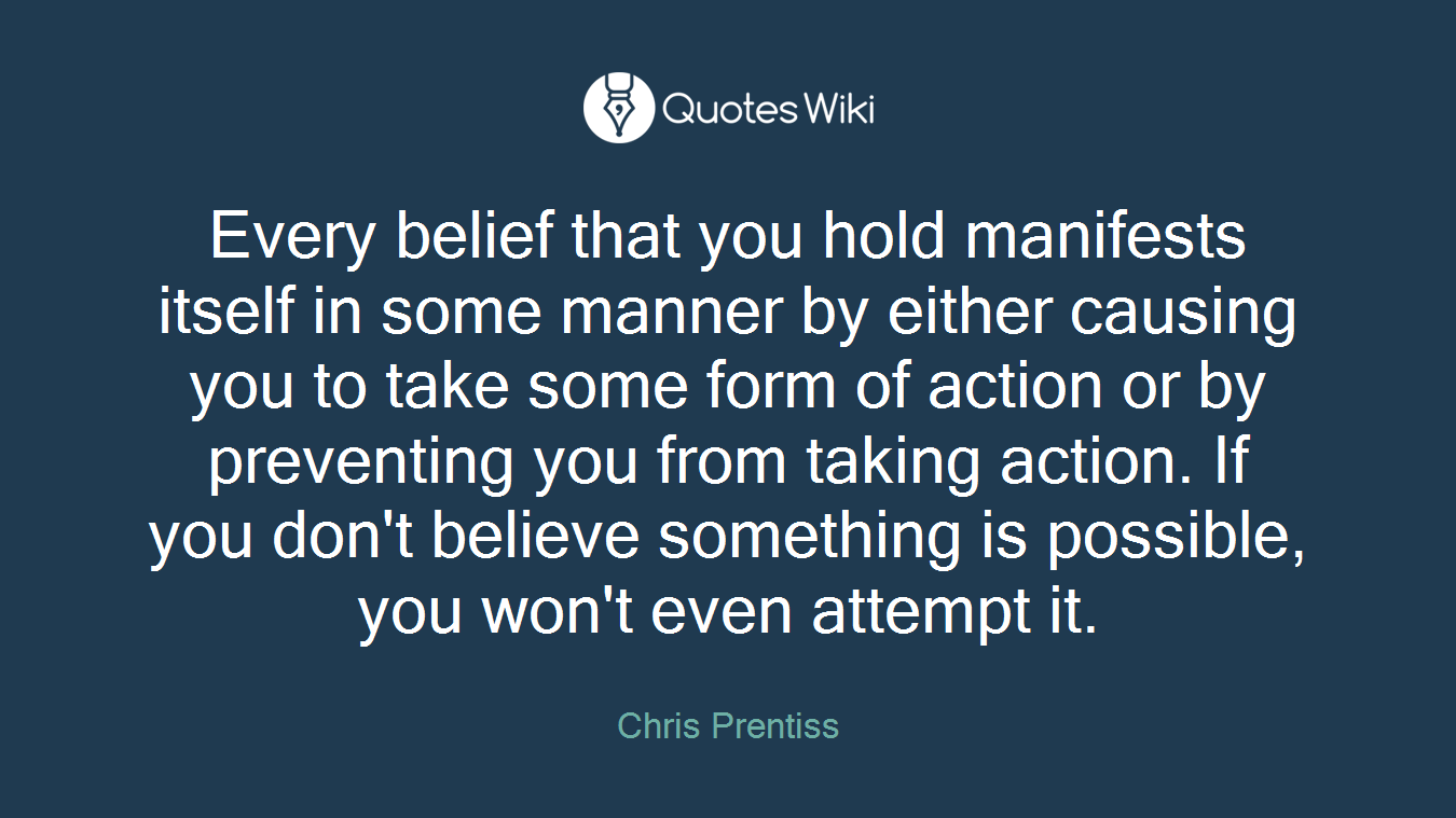 Every belief that you hold manifests itself in some manner by either causing you to take some form of action or by preventing you from taking action. If you don't believe something is possible, you won't even attempt it.