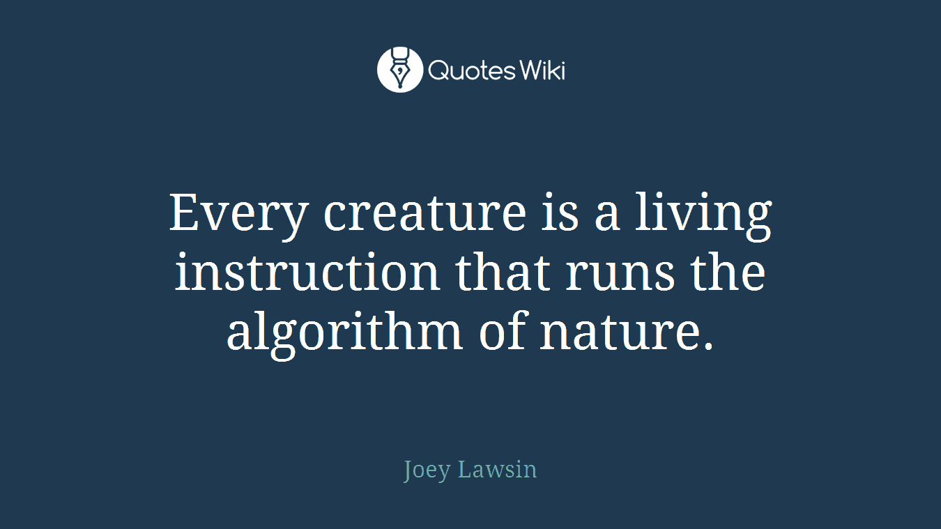 Every creature is a living instruction that runs the algorithm of nature.