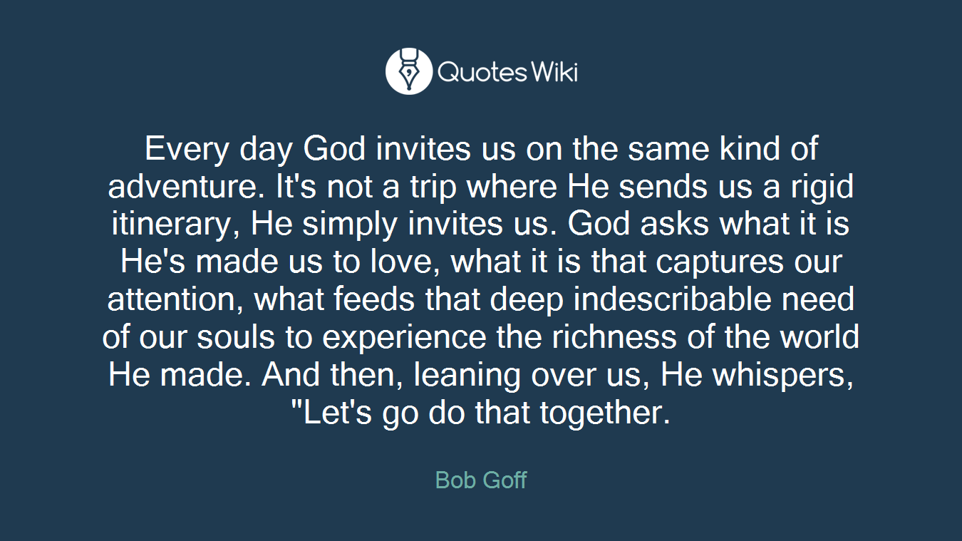 """Every day God invites us on the same kind of adventure. It's not a trip where He sends us a rigid itinerary, He simply invites us. God asks what it is He's made us to love, what it is that captures our attention, what feeds that deep indescribable need of our souls to experience the richness of the world He made. And then, leaning over us, He whispers, """"Let's go do that together."""